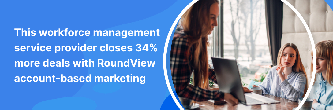 This workforce management service provider closes 34% more deals with RoundView account-based marketing